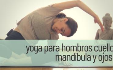 yoga para hombros, cuello, mandíbula y ojos