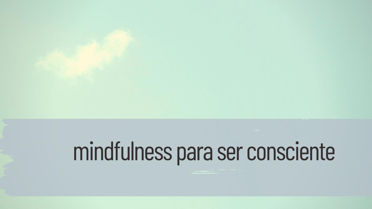 mindfulness para ser consciente
