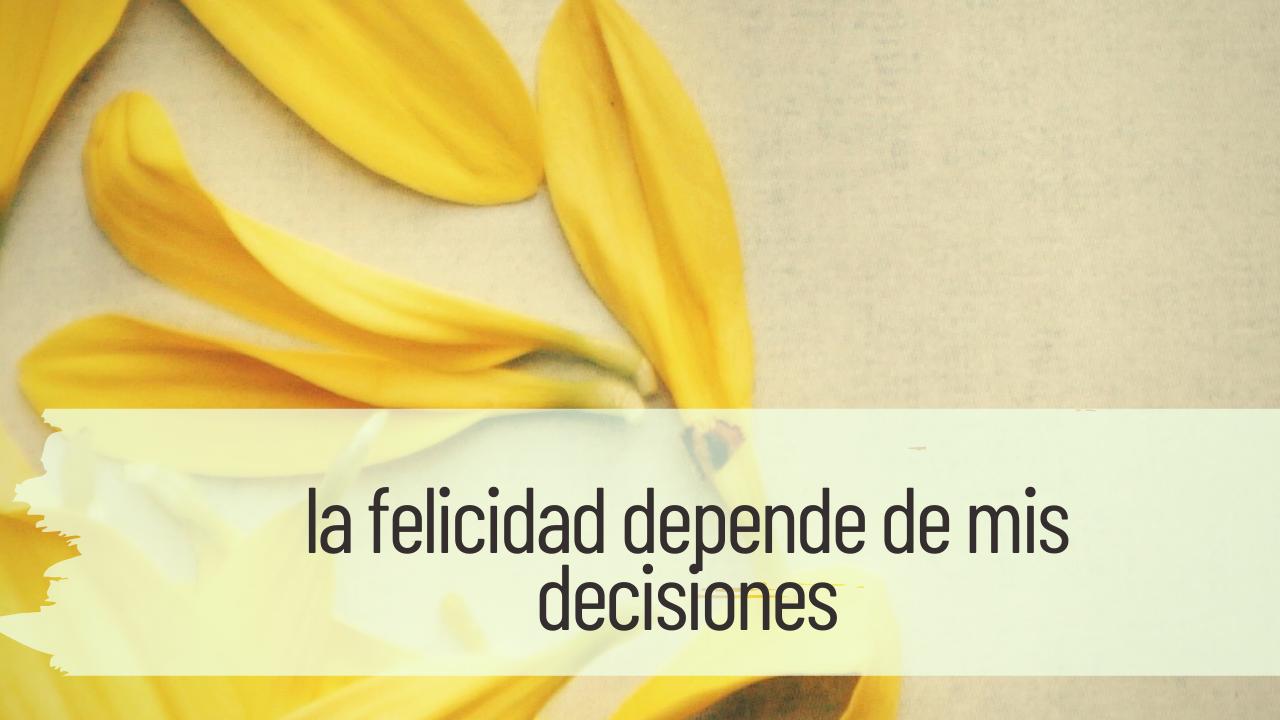 la felicidad depende de mis decisiones
