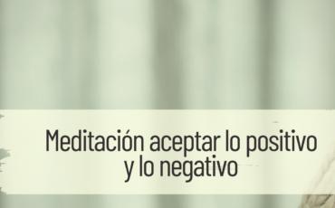 meditación aceptar lo positivo y lo negativo